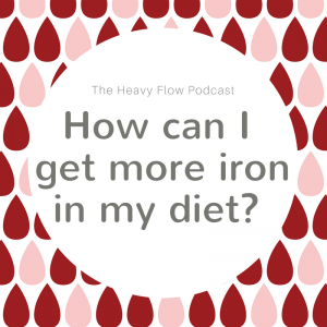 Heavy Flow Podcast Question Period: How can I get more iron in my diet?