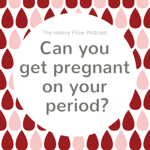 Heavy Flow Podcast Question Period: Can you get pregnant on your period?