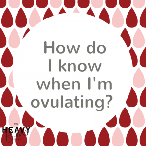 Heavy Flow Question Period: How do I know when I'm ovulating?