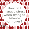 Heavy Flow Podcast Question Peirod - How do I manage stress when trying to balance hormones?